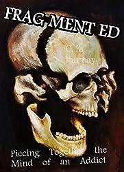 Fragmented: Piecing Together the Mind of an Addict: (Drug Abuse, Addiction, Memoir, Autobiography, Dependence, Alcoholism, Mental Illness, Depression) ... Dependence, Alcoholism, Mental Illness)