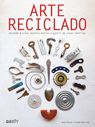 Arte reciclado. Aprende a crear objetos bellos a partir de cosas inútiles (GGDiy) por Anja Brunt