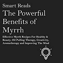 The Powerful Benefits of Myrrh: Effective Myrrh Recipes for Healthy & Beauty, Oil Pulling Therapy, Creativity, Aromatherapy, and Improving the Mind