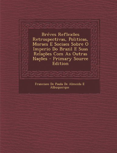 Bréves Reflexões Retrospectivas, Politicas, Moraes E Sociaes Sobre O Imperio Do Brazil E Suas Relações Com As Outras Nações