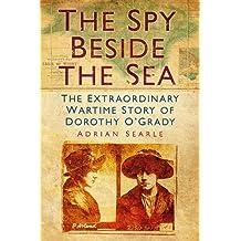 The Spy Beside the Sea: The Extraordinary Wartime Story Of Dorothy O'grady