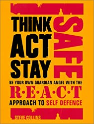 Think Safe, Act Safe, Stay Safe: Be your own guardian angel with the R.E.A.C.T system of self defence.