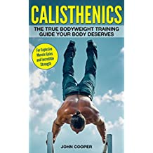 Calisthenics: The True Bodyweight Training Guide Your Body Deserves - For Explosive Muscle Gains and Incredible Strength (Calisthenics) (English Edition)