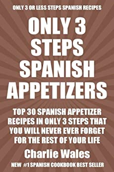 Top 30 Spanish Appetizer Recipes In Only 3 Steps That You Will Never Ever Forget For The Rest of Your Life (English Edition) par [Wales, Charlie]