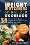 Weight Watchers Spiralizer Cookbook: 35 Delicious Weight Watchers Spiralizer Recipes (Including Smart Points For Each Recipe) Use Veggies Instead of High Calorie Carbs to Lower your Score