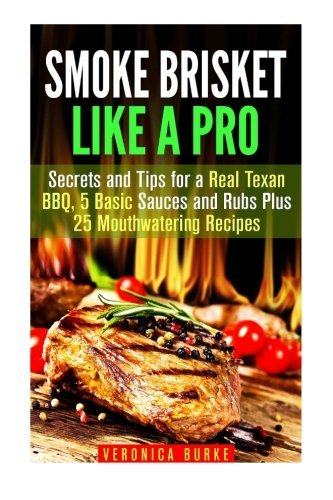 Smoke Brisket Like a Pro: Secrets and Tips for a Real Texan BBQ, 5 Basic Sauces and Rubs Plus 25 Mouthwatering Recipes (Smoker Recipes & BBQ) by Veronica Burke (2016-02-25) par Veronica Burke