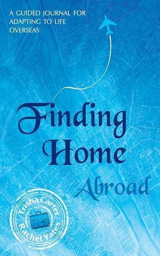 Finding Home Abroad - A Guided Journal for Adapting to Life Overseas by Trisha Carter (2014-03-01)