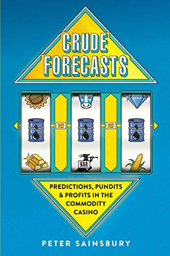Crude Forecasts: Predictions, Pundits and Profits in the Commodity Casino por Mr Peter Sainsbury