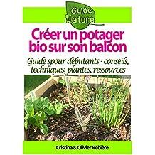 Créer un potager bio sur son balcon: Guide simple et pratique pour débutants - conseils, techniques, plantes, ressources