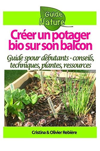 Créer un potager bio sur son balcon: Guide simple et pratique pour débutants - conseils, techniques, plantes, ressources par Cristina Rebière