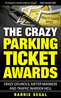 The Crazy Parking Ticket Awards: Crazy Councils, Meter Madness and Traffic Warden Hell by [Segal, Barrie]