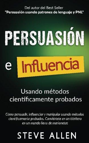 Persuasión, influencia y manipulación usando la psicología humana y el sentido común: Cómo persuadir, influenciar y manipular usando métodos científicamente probados por Steve Allen