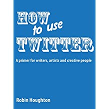 How to Use Twitter: A Primer for Writers, Artists and Creative People (How to Use Social Media Book 1)