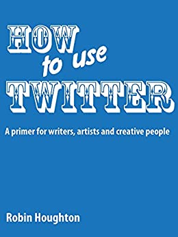 How to Use Twitter: A Primer for Writers, Artists and Creative People (How to Use Social Media Book 1) by [Houghton, Robin]