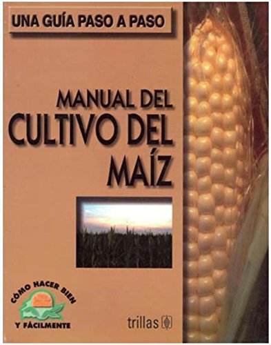 Manual del cultivo del maiz / Manual of Corn cultivation: Como hacer bien y facilmente. Una guia paso a paso / How to Do Well and Easily. a Step by Step Guide