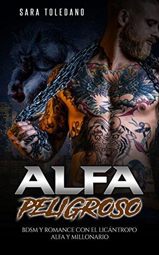 Alfa Peligroso: BDSM y Romance con el Licántropo Alfa y Millonario (Novela Romántica y Erótica de Fantasía) por Sara Toledano