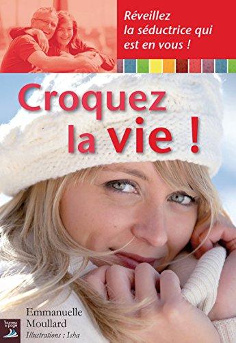 Croquez la vie !: Réveillez la séductrice qui est en vous ! (VIVRE MIEUX) par Emmanuelle Moullard