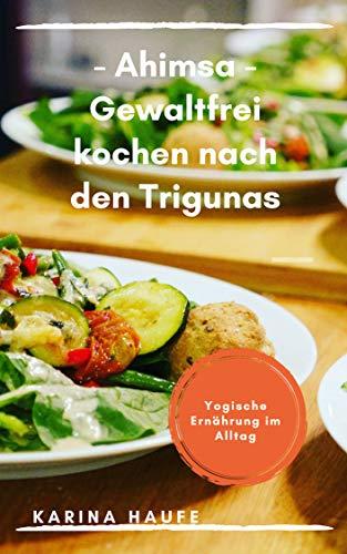 - Ahimsa - Gewaltfrei kochen nach den Trigunas: Yogische Ernährung im Alltag