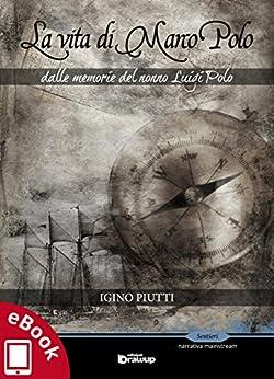 La vita di Marco Polo: Dalle memorie del nonno Luigi Polo (Collana Sentieri - Narrativa mainstream) di [Igino Piutti]