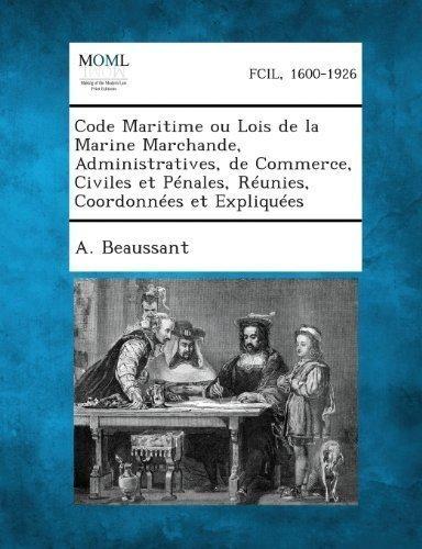 Code Maritime Ou Lois de La Marine Marchande, Administratives, de Commerce, Civiles Et Penales, Reunies, Coordonnees Et Expliquees (French Edition)