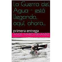 La Guerra del Agua - está llegando, aquí, ahora...: primera entrega (Spanish Edition)