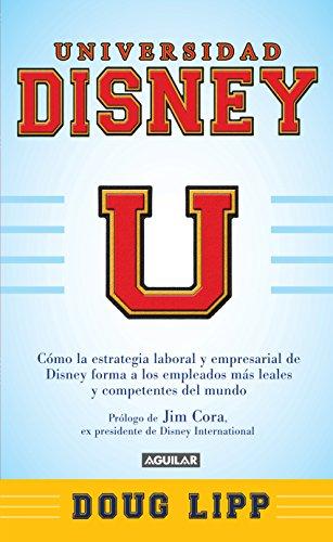 Universidad Disney: Cómo la estrategia empresarial de Disney forma a los empleados más leales por Doug Lipp