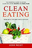 Clean Eating: The Essential Guide to Eating Clean Including Recipes and Meal Plan. Now With Tips and Hints For Kids: Volume 1 (Healthy Eating, Healthy ... Lifestyle, Eat Clean, and Live Longer)