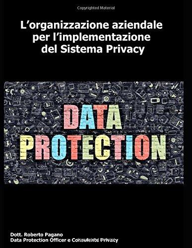 L'organizzazione aziendale per l'implementazione del Sistema Privacy: Tutti i passi utili all'adozione di un sistema privacy conforme alle norme vigenti