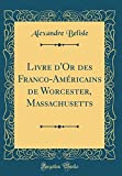 Livre D'Or Des Franco-Americains de Worcester, Massachusetts (Classic Reprint)