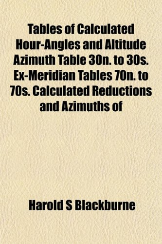 Tables of Calculated Hour-Angles and Altitude Azimuth Table 30n. to 30s. Ex-Meridian Tables 70n. to 70s. Calculated Reductions and Azimuths of