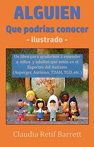 Alguien que Podrías Conocer - Ilustrado -: Un libro para ayudarnos a entender a niños y adultos que están en el Espectro del Autismo (Asperger, Autismo, TGD, TDAH, etc.)