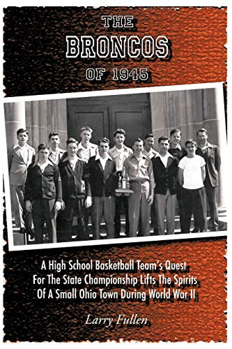 The Broncos of 1945: A High School Basketball Team's Quest for the State Championship Lifts the Spirits of a Small Ohio Town During World War II