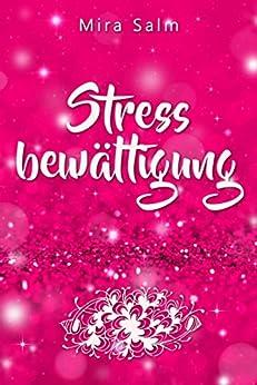 Stressbewältigung: Wie Du Schluss machst mit Stress und Burnout und ein ruhiges, entspanntes und stressfreies Leben führst: Eine Schritt für Schritt Anleitung ... stressfrei, Gelassenheit, Entspannung)