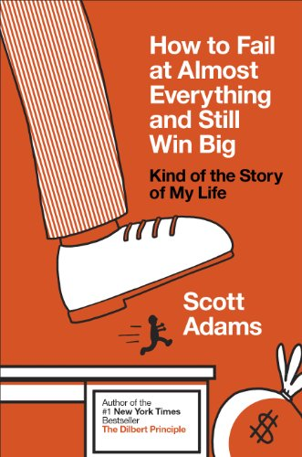 How to Fail at Almost Everything and Still Win Big: Kind of the Story of My Life di Scott Adams