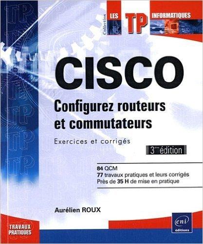 CISCO - Configurez routeurs et commutateurs : Exercices et corrigs [3ime dition] de Aurlien ROUX ( 11 avril 2011 )