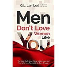 Men Don't Love Women Like You: The Brutal Truth About Dating, Relationships, and How to Go from Placeholder to Game Changer (English Edition)