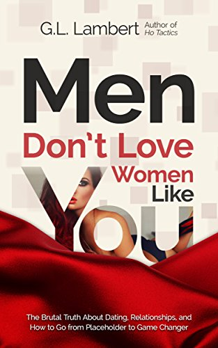 Men Don't Love Women Like You: The Brutal Truth About Dating, Relationships, and How to Go from Placeholder to Game Changer (English Edition) - Go Games Girls