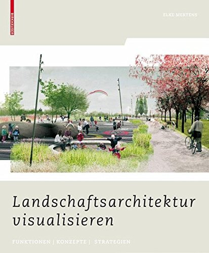 Landschaftsarchitektur visualisieren: Funktionen, Konzepte, Strategien