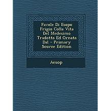 Favole Di Esopo Frigio Colla Vita del Medesimo Tradotta Ed Ornata Dal - Primary Source Edition
