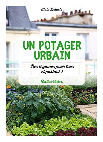 Un potager urbain : des légumes pour tous et partout ! par Alain Delavie