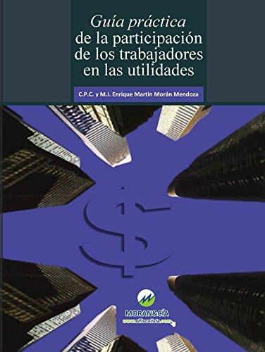 GUÍA PRÁCTICA DE LA PARTICIPACIÓN DE LOS TRABAJADORES EN LAS UTILIDADES: Reparto de utilidades a Trabajadores por C.P.C. y M.I. Enrique Martín Morán Mendoza