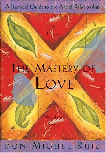 The Mastery of Love: A Practical Guide to the Art of Relationship (Toltec Wisdom) por Don Miguel Ruiz