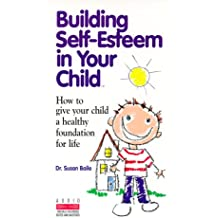 Building Self-Esteem in Your Child: How to Give Your Child a Healthy Foundation for Life
