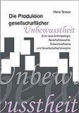 Die Produktion gesellschaftlicher Unbewusstheit.  Eine neue Anthropologie, Sprachphilosophie, Erkenntnistheorie und Gesellschaftsphilosophie