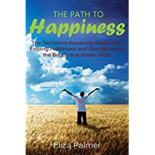 The Path to Happiness: The Secrets to Achieving Happiness, Finding Fulfillment and Strengthening the Bonds that Matter Most by Eliza Palmer (2014-07-01)