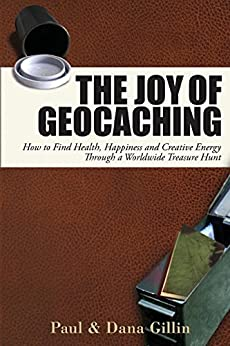 The Joy of Geocaching: How to Find Health, Happiness and Creative Energy Through a Worldwide Treasure Hunt by [Gillin, Paul, Gillin, Dana]