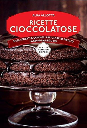 Ricette cioccolatose. Sfizi, segreti e consigli per usare al meglio la bevanda degli dei