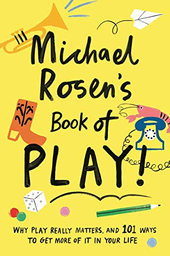 Michael Rosen's Book of Play: Why play really matters, and 101 ways to get more of it in your life (Wellcome Collection)
