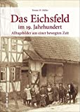 Das Eichsfeld im 19. Jahrhundert - Rund 160 faszinierende Bilder und Zeitdokumente laden zu einer Reise in die Zeit der Auf- und Umbrüche zwischen ... und Heiligenstadt ein (Sutton Archivbilder)