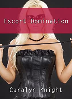Escort Domination: An Erotic BDSM Adventure (English Edition) par [Knight, Caralyn]